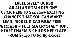 "<bR>                EXCLUSIVELY OURS!!<Br>          AN ALLAN ROBIN DESIGN!! <BR> CLICK HERE TO SEE 120+ EXCITING<BR>    CHANGES THAT YOU CAN MAKE!<BR>   LEAD, NICKEL & CADMIUM FREE!!<BR>W1214SN - FUCHSIA CRYSTAL ""HOPE"" <BR> HEART CHARM & CHILDS NECKLACE <BR>        FROM $5.40 TO $9.85 ©2012"