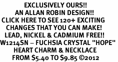 "<bR>                EXCLUSIVELY OURS!!<Br>          AN ALLAN ROBIN DESIGN!! <BR> CLICK HERE TO SEE 120+ EXCITING<BR>    CHANGES THAT YOU CAN MAKE!<BR>   LEAD, NICKEL & CADMIUM FREE!!<BR>W1214SN - FUCHSIA CRYSTAL ""HOPE"" <BR>         HEART CHARM & NECKLACE <BR>        FROM $5.40 TO $9.85 �12"
