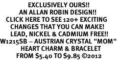 "<bR>                   EXCLUSIVELY OURS!!<Br>             AN ALLAN ROBIN DESIGN!!<BR>    CLICK HERE TO SEE 120+ EXCITING<BR>       CHANGES THAT YOU CAN MAKE!<BR>       LEAD, NICKEL & CADMIUM FREE!!<BR>W1215SB - AUSTRIAN CRYSTAL ""MOM"" <BR>              HEART CHARM & BRACELET <BR>           FROM $5.40 TO $9.85 ©2012"