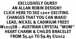 "<bR>                   EXCLUSIVELY OURS!!<Br>             AN ALLAN ROBIN DESIGN!!<BR>    CLICK HERE TO SEE 120+ EXCITING<BR>       CHANGES THAT YOU CAN MAKE!<BR>       LEAD, NICKEL & CADMIUM FREE!!<BR>W1215SB - AUSTRIAN CRYSTAL ""MOM"" <BR>     HEART CHARM & CHILDS BRACELET <BR>           FROM $5.40 TO $9.85 ©2012"