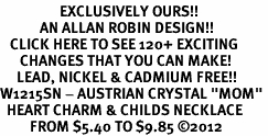 "<bR>                  EXCLUSIVELY OURS!!<Br>            AN ALLAN ROBIN DESIGN!!<BR>   CLICK HERE TO SEE 120+ EXCITING<BR>      CHANGES THAT YOU CAN MAKE!<BR>     LEAD, NICKEL & CADMIUM FREE!!<BR>W1215SN - AUSTRIAN CRYSTAL ""MOM"" <BR>  HEART CHARM & CHILDS NECKLACE <BR>         FROM $5.40 TO $9.85 ©2012"