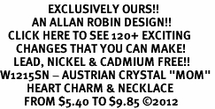 "<bR>                  EXCLUSIVELY OURS!!<Br>            AN ALLAN ROBIN DESIGN!!<BR>   CLICK HERE TO SEE 120+ EXCITING<BR>      CHANGES THAT YOU CAN MAKE!<BR>     LEAD, NICKEL & CADMIUM FREE!!<BR>W1215SN - AUSTRIAN CRYSTAL ""MOM"" <BR>          HEART CHARM & NECKLACE <BR>         FROM $5.40 TO $9.85 ©2012"