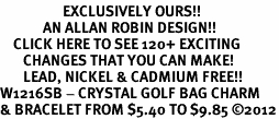 <bR>                   EXCLUSIVELY OURS!!<Br>             AN ALLAN ROBIN DESIGN!!<BR>    CLICK HERE TO SEE 120+ EXCITING<BR>       CHANGES THAT YOU CAN MAKE!<BR>       LEAD, NICKEL & CADMIUM FREE!!<BR>W1216SB - CRYSTAL GOLF BAG CHARM <Br>& BRACELET FROM $5.40 TO $9.85 �12