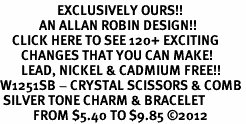 <bR>                   EXCLUSIVELY OURS!!<Br>             AN ALLAN ROBIN DESIGN!!<BR>    CLICK HERE TO SEE 120+ EXCITING<BR>       CHANGES THAT YOU CAN MAKE!<BR>       LEAD, NICKEL & CADMIUM FREE!!<BR>W1251SB - CRYSTAL SCISSORS & COMB <BR> SILVER TONE CHARM & BRACELET <BR>           FROM $5.40 TO $9.85 ©2012