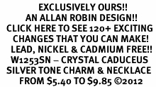 <bR>                  EXCLUSIVELY OURS!!<Br>            AN ALLAN ROBIN DESIGN!!<BR>   CLICK HERE TO SEE 120+ EXCITING<BR>      CHANGES THAT YOU CAN MAKE!<BR>     LEAD, NICKEL & CADMIUM FREE!! <BR>     W1253SN - CRYSTAL CADUCEUS <BR>   SILVER TONE CHARM & NECKLACE <BR>         FROM $5.40 TO $9.85 ©2012