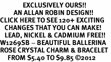 <bR>               EXCLUSIVELY OURS!!<Br>         AN ALLAN ROBIN DESIGN!! <BR>CLICK HERE TO SEE 120+ EXCITING <BR>   CHANGES THAT YOU CAN MAKE!<BR>   LEAD, NICKEL & CADMIUM FREE!! <BR>W1269SB - BEAUTIFUL BALLERINA <BR>ROSE CRYSTAL CHARM & BRACELET <BR>     FROM $5.40 TO $9.85 �12