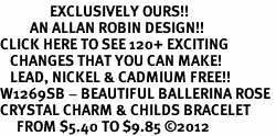 <bR>               EXCLUSIVELY OURS!!<Br>         AN ALLAN ROBIN DESIGN!! <BR>CLICK HERE TO SEE 120+ EXCITING <BR>   CHANGES THAT YOU CAN MAKE!<BR>   LEAD, NICKEL & CADMIUM FREE!! <BR>W1269SB - BEAUTIFUL BALLERINA ROSE <BR>CRYSTAL CHARM & CHILDS BRACELET <BR>     FROM $5.40 TO $9.85 ©2012