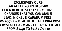 <bR>                  EXCLUSIVELY OURS!!<Br>            AN ALLAN ROBIN DESIGN!!<BR>   CLICK HERE TO SEE 120+ EXCITING<BR>      CHANGES THAT YOU CAN MAKE!<BR>     LEAD, NICKEL & CADMIUM FREE!!<BR>W1269SN - BEAUTIFUL BALLERINA ROSE <BR>CRYSTAL CHARM AND CHILDS NECKLACE <BR>         FROM $5.40 TO $9.85 ©2012