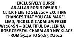 <bR>                  EXCLUSIVELY OURS!!<Br>            AN ALLAN ROBIN DESIGN!!<BR>   CLICK HERE TO SEE 120+ EXCITING<BR>      CHANGES THAT YOU CAN MAKE!<BR>     LEAD, NICKEL & CADMIUM FREE!!<BR>W1269SN - BEAUTIFUL BALLERINA <BR> ROSE CRYSTAL CHARM AND NECKLACE <BR>         FROM $5.40 TO $9.85 ©2012