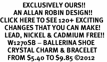 <bR>               EXCLUSIVELY OURS!!<Br>         AN ALLAN ROBIN DESIGN!! <BR>CLICK HERE TO SEE 120+ EXCITING <BR>   CHANGES THAT YOU CAN MAKE!<BR>   LEAD, NICKEL & CADMIUM FREE!! <BR>     W1270SB - BALLERINA SHOE <BR>     CRYSTAL CHARM & BRACELET <BR>     FROM $5.40 TO $9.85 �12