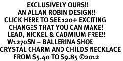 <bR>                  EXCLUSIVELY OURS!!<Br>            AN ALLAN ROBIN DESIGN!!<BR>   CLICK HERE TO SEE 120+ EXCITING<BR>      CHANGES THAT YOU CAN MAKE!<BR>     LEAD, NICKEL & CADMIUM FREE!!<BR>     W1270SN - BALLERINA SHOE <BR>CRYSTAL CHARM AND CHILDS NECKLACE <BR>         FROM $5.40 TO $9.85 ©2012