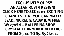 <bR>                  EXCLUSIVELY OURS!!<Br>            AN ALLAN ROBIN DESIGN!!<BR>   CLICK HERE TO SEE 120+ EXCITING<BR>      CHANGES THAT YOU CAN MAKE!<BR>     LEAD, NICKEL & CADMIUM FREE!!<BR>     W1270SN - BALLERINA SHOE<BR>      CRYSTAL CHARM AND NECKLACE <BR>         FROM $5.40 TO $9.85 �12