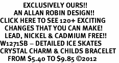 <bR>               EXCLUSIVELY OURS!!<Br>         AN ALLAN ROBIN DESIGN!! <BR>CLICK HERE TO SEE 120+ EXCITING <BR>   CHANGES THAT YOU CAN MAKE!<BR>   LEAD, NICKEL & CADMIUM FREE!! <BR>W1271SB - DETAILED ICE SKATES <BR>CRYSTAL CHARM & CHILDS BRACELET <BR>     FROM $5.40 TO $9.85 �12