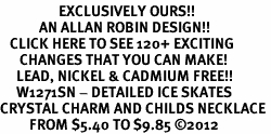 <bR>                  EXCLUSIVELY OURS!!<Br>            AN ALLAN ROBIN DESIGN!!<BR>   CLICK HERE TO SEE 120+ EXCITING<BR>      CHANGES THAT YOU CAN MAKE!<BR>     LEAD, NICKEL & CADMIUM FREE!!<BR>     W1271SN - DETAILED ICE SKATES <BR>CRYSTAL CHARM AND CHILDS NECKLACE <BR>         FROM $5.40 TO $9.85 ©2012