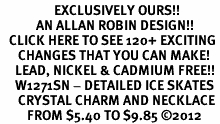 <bR>                  EXCLUSIVELY OURS!!<Br>            AN ALLAN ROBIN DESIGN!!<BR>   CLICK HERE TO SEE 120+ EXCITING<BR>      CHANGES THAT YOU CAN MAKE!<BR>     LEAD, NICKEL & CADMIUM FREE!!<BR>     W1271SN - DETAILED ICE SKATES <BR>      CRYSTAL CHARM AND NECKLACE <BR>         FROM $5.40 TO $9.85 ©2012