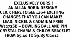 <bR>               EXCLUSIVELY OURS!!<Br>         AN ALLAN ROBIN DESIGN!! <BR>CLICK HERE TO SEE 120+ EXCITING <BR>   CHANGES THAT YOU CAN MAKE!<BR>   LEAD, NICKEL & CADMIUM FREE!! <BR>W1272SB - BOWLING BALL AND PIN <BR>CRYSTAL CHARM & CHILDS BRACELET <BR>     FROM $5.40 TO $9.85 ©2012