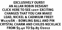 <bR>                  EXCLUSIVELY OURS!!<Br>            AN ALLAN ROBIN DESIGN!!<BR>   CLICK HERE TO SEE 120+ EXCITING<BR>      CHANGES THAT YOU CAN MAKE!<BR>     LEAD, NICKEL & CADMIUM FREE!!<BR> W1272SN - BOWLING BALL AND PIN <BR>CRYSTAL CHARM AND CHILDS NECKLACE <BR>         FROM $5.40 TO $9.85 ©2012