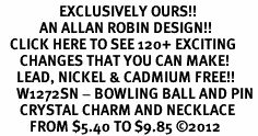 <bR>                  EXCLUSIVELY OURS!!<Br>            AN ALLAN ROBIN DESIGN!!<BR>   CLICK HERE TO SEE 120+ EXCITING<BR>      CHANGES THAT YOU CAN MAKE!<BR>     LEAD, NICKEL & CADMIUM FREE!!<BR>     W1272SN - BOWLING BALL AND PIN <BR>      CRYSTAL CHARM AND NECKLACE <BR>         FROM $5.40 TO $9.85 ©2012