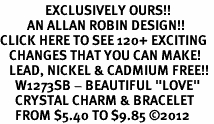 "<bR>               EXCLUSIVELY OURS!!<Br>         AN ALLAN ROBIN DESIGN!! <BR>CLICK HERE TO SEE 120+ EXCITING <BR>   CHANGES THAT YOU CAN MAKE!<BR>   LEAD, NICKEL & CADMIUM FREE!! <BR>     W1273SB - BEAUTIFUL ""LOVE"" <BR>     CRYSTAL CHARM & BRACELET <BR>     FROM $5.40 TO $9.85 �12"