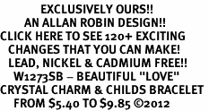 "<bR>               EXCLUSIVELY OURS!!<Br>         AN ALLAN ROBIN DESIGN!! <BR>CLICK HERE TO SEE 120+ EXCITING <BR>   CHANGES THAT YOU CAN MAKE!<BR>   LEAD, NICKEL & CADMIUM FREE!! <BR>     W1273SB - BEAUTIFUL ""LOVE"" <BR>CRYSTAL CHARM & CHILDS BRACELET <BR>     FROM $5.40 TO $9.85 �12"