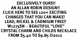 "<bR>                  EXCLUSIVELY OURS!!<Br>            AN ALLAN ROBIN DESIGN!!<BR>   CLICK HERE TO SEE 120+ EXCITING<BR>      CHANGES THAT YOU CAN MAKE!<BR>     LEAD, NICKEL & CADMIUM FREE!!<BR>        W1273SN - BEAUTIFUL ""LOVE"" <BR> CRYSTAL CHARM AND CHILDS NECKLACE <BR>         FROM $5.40 TO $9.85 ©2012"