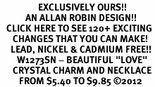 "<bR>                  EXCLUSIVELY OURS!!<Br>            AN ALLAN ROBIN DESIGN!!<BR>   CLICK HERE TO SEE 120+ EXCITING<BR>      CHANGES THAT YOU CAN MAKE!<BR>     LEAD, NICKEL & CADMIUM FREE!!<BR>        W1273SN - BEAUTIFUL ""LOVE"" <BR>      CRYSTAL CHARM AND NECKLACE <BR>         FROM $5.40 TO $9.85 ©2012"