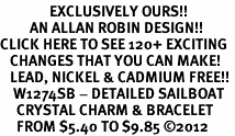 <bR>               EXCLUSIVELY OURS!!<Br>         AN ALLAN ROBIN DESIGN!! <BR>CLICK HERE TO SEE 120+ EXCITING <BR>   CHANGES THAT YOU CAN MAKE!<BR>   LEAD, NICKEL & CADMIUM FREE!! <BR>    W1274SB - DETAILED SAILBOAT<BR>     CRYSTAL CHARM & BRACELET <BR>     FROM $5.40 TO $9.85 �12