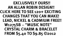 "<bR>               EXCLUSIVELY OURS!!<Br>         AN ALLAN ROBIN DESIGN!! <BR>CLICK HERE TO SEE 120+ EXCITING <BR>   CHANGES THAT YOU CAN MAKE!<BR>   LEAD, NICKEL & CADMIUM FREE!! <BR>     W1275SB - ""MUSIC NOTE"" <BR>     CRYSTAL CHARM & BRACELET <BR>     FROM $5.40 TO $9.85 �12"