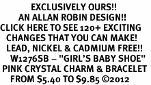 "<bR>               EXCLUSIVELY OURS!!<Br>         AN ALLAN ROBIN DESIGN!! <BR>CLICK HERE TO SEE 120+ EXCITING <BR>   CHANGES THAT YOU CAN MAKE!<BR>   LEAD, NICKEL & CADMIUM FREE!! <BR>     W1276SB - ""GIRL'S BABY SHOE""  <BR> PINK CRYSTAL CHARM & BRACELET <BR>     FROM $5.40 TO $9.85 �12"