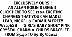 "<bR>               EXCLUSIVELY OURS!!<Br>         AN ALLAN ROBIN DESIGN!! <BR>CLICK HERE TO SEE 120+ EXCITING <BR>   CHANGES THAT YOU CAN MAKE!<BR>   LEAD, NICKEL & CADMIUM FREE!! <BR>W1276SB - ""GIRL'S BABY SHOE"" PINK  <BR>CRYSTAL CHARM & CHILDS BRACELET <BR>     FROM $5.40 TO $9.85 ©2012"