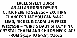 "<bR>                  EXCLUSIVELY OURS!!<Br>            AN ALLAN ROBIN DESIGN!!<BR>   CLICK HERE TO SEE 120+ EXCITING<BR>      CHANGES THAT YOU CAN MAKE!<BR>     LEAD, NICKEL & CADMIUM FREE!!<BR>  W1276SN - ""GIRL'S BABY SHOE"" PINK <BR>CRYSTAL CHARM AND CHILDS NECKLACE <BR>         FROM $5.40 TO $9.85 ©2012"