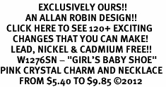 "<bR>                  EXCLUSIVELY OURS!!<Br>            AN ALLAN ROBIN DESIGN!!<BR>   CLICK HERE TO SEE 120+ EXCITING<BR>      CHANGES THAT YOU CAN MAKE!<BR>     LEAD, NICKEL & CADMIUM FREE!!<BR>        W1276SN - ""GIRL'S BABY SHOE"" <BR>PINK CRYSTAL CHARM AND NECKLACE <BR>         FROM $5.40 TO $9.85 ©2012"