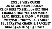 "<bR>               EXCLUSIVELY OURS!!<Br>         AN ALLAN ROBIN DESIGN!! <BR>CLICK HERE TO SEE 120+ EXCITING <BR>   CHANGES THAT YOU CAN MAKE!<BR>   LEAD, NICKEL & CADMIUM FREE!! <BR>      W1277SB - ""BOY'S BABY SHOE""  <BR> BLUE CRYSTAL CHARM & BRACELET <BR>     FROM $5.40 TO $9.85 �12"