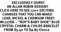 "<bR>               EXCLUSIVELY OURS!!<Br>         AN ALLAN ROBIN DESIGN!! <BR>CLICK HERE TO SEE 120+ EXCITING <BR>   CHANGES THAT YOU CAN MAKE!<BR>   LEAD, NICKEL & CADMIUM FREE!! <BR>W1277SB - ""BOY'S BABY SHOE"" BLUE <BR>CRYSTAL CHARM & CHILDS BRACELET <BR>     FROM $5.40 TO $9.85 ©2012"