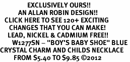 "<bR>                  EXCLUSIVELY OURS!!<Br>            AN ALLAN ROBIN DESIGN!!<BR>   CLICK HERE TO SEE 120+ EXCITING<BR>      CHANGES THAT YOU CAN MAKE!<BR>     LEAD, NICKEL & CADMIUM FREE!!<BR>        W1277SN - ""BOY'S BABY SHOE"" BLUE <BR>CRYSTAL CHARM AND CHILDS NECKLACE <BR>         FROM $5.40 TO $9.85 ©2012"
