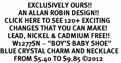 "<bR>                  EXCLUSIVELY OURS!!<Br>            AN ALLAN ROBIN DESIGN!!<BR>   CLICK HERE TO SEE 120+ EXCITING<BR>      CHANGES THAT YOU CAN MAKE!<BR>     LEAD, NICKEL & CADMIUM FREE!!<BR>        W1277SN - ""BOY'S BABY SHOE"" <BR>BLUE CRYSTAL CHARM AND NECKLACE <BR>         FROM $5.40 TO $9.85 ©2012"