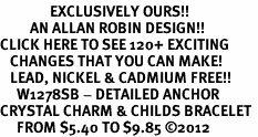 <bR>               EXCLUSIVELY OURS!!<Br>         AN ALLAN ROBIN DESIGN!! <BR>CLICK HERE TO SEE 120+ EXCITING <BR>   CHANGES THAT YOU CAN MAKE!<BR>   LEAD, NICKEL & CADMIUM FREE!! <BR>     W1278SB - DETAILED ANCHOR <BR>CRYSTAL CHARM & CHILDS BRACELET <BR>     FROM $5.40 TO $9.85 �12