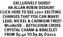 <bR>               EXCLUSIVELY OURS!!<Br>         AN ALLAN ROBIN DESIGN!! <BR>CLICK HERE TO SEE 120+ EXCITING <BR>   CHANGES THAT YOU CAN MAKE!<BR>   LEAD, NICKEL & CADMIUM FREE!! <BR>     W1280SB - BETHLEHEM CROSS <BR>     CRYSTAL CHARM & BRACELET <BR>     FROM $5.40 TO $9.85 �12