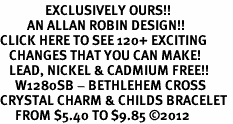<bR>               EXCLUSIVELY OURS!!<Br>         AN ALLAN ROBIN DESIGN!! <BR>CLICK HERE TO SEE 120+ EXCITING <BR>   CHANGES THAT YOU CAN MAKE!<BR>   LEAD, NICKEL & CADMIUM FREE!! <BR>     W1280SB - BETHLEHEM CROSS <BR>CRYSTAL CHARM & CHILDS BRACELET <BR>     FROM $5.40 TO $9.85 �12