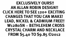 <bR>                  EXCLUSIVELY OURS!!<Br>            AN ALLAN ROBIN DESIGN!!<BR>   CLICK HERE TO SEE 120+ EXCITING<BR>      CHANGES THAT YOU CAN MAKE!<BR>     LEAD, NICKEL & CADMIUM FREE!!<BR>        W1280SN - BETHLEHEM CROSS <BR>      CRYSTAL CHARM AND NECKLACE <BR>         FROM $5.40 TO $9.85 ©2012
