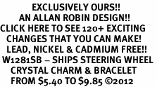 <bR>               EXCLUSIVELY OURS!!<Br>         AN ALLAN ROBIN DESIGN!! <BR>CLICK HERE TO SEE 120+ EXCITING <BR>   CHANGES THAT YOU CAN MAKE!<BR>   LEAD, NICKEL & CADMIUM FREE!! <BR> W1281SB - SHIPS STEERING WHEEL <BR>     CRYSTAL CHARM & BRACELET <BR>     FROM $5.40 TO $9.85 �12