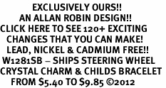 <bR>               EXCLUSIVELY OURS!!<Br>         AN ALLAN ROBIN DESIGN!! <BR>CLICK HERE TO SEE 120+ EXCITING <BR>   CHANGES THAT YOU CAN MAKE!<BR>   LEAD, NICKEL & CADMIUM FREE!! <BR> W1281SB - SHIPS STEERING WHEEL <BR>CRYSTAL CHARM & CHILDS BRACELET <BR>     FROM $5.40 TO $9.85 �12
