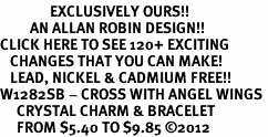 <bR>               EXCLUSIVELY OURS!!<Br>         AN ALLAN ROBIN DESIGN!! <BR>CLICK HERE TO SEE 120+ EXCITING <BR>   CHANGES THAT YOU CAN MAKE!<BR>   LEAD, NICKEL & CADMIUM FREE!! <BR>W1282SB - CROSS WITH ANGEL WINGS <BR>     CRYSTAL CHARM & BRACELET <BR>     FROM $5.40 TO $9.85 �12