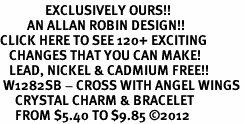 <bR>               EXCLUSIVELY OURS!!<Br>         AN ALLAN ROBIN DESIGN!! <BR>CLICK HERE TO SEE 120+ EXCITING <BR>   CHANGES THAT YOU CAN MAKE!<BR>   LEAD, NICKEL & CADMIUM FREE!! <BR> W1282SB - CROSS WITH ANGEL WINGS <BR>     CRYSTAL CHARM & BRACELET <BR>     FROM $5.40 TO $9.85 �12
