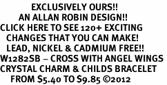 <bR>               EXCLUSIVELY OURS!!<Br>         AN ALLAN ROBIN DESIGN!! <BR>CLICK HERE TO SEE 120+ EXCITING <BR>   CHANGES THAT YOU CAN MAKE!<BR>   LEAD, NICKEL & CADMIUM FREE!! <BR>W1282SB - CROSS WITH ANGEL WINGS <BR>CRYSTAL CHARM & CHILDS BRACELET <BR>     FROM $5.40 TO $9.85 ©2012