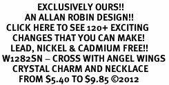 <bR>                  EXCLUSIVELY OURS!!<Br>            AN ALLAN ROBIN DESIGN!!<BR>   CLICK HERE TO SEE 120+ EXCITING<BR>      CHANGES THAT YOU CAN MAKE!<BR>     LEAD, NICKEL & CADMIUM FREE!!<BR> W1282SN - CROSS WITH ANGEL WINGS <BR>      CRYSTAL CHARM AND NECKLACE <BR>         FROM $5.40 TO $9.85 ©2012