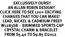 <bR>               EXCLUSIVELY OURS!!<Br>         AN ALLAN ROBIN DESIGN!! <BR>CLICK HERE TO SEE 120+ EXCITING <BR>   CHANGES THAT YOU CAN MAKE!<BR>   LEAD, NICKEL & CADMIUM FREE!! <BR> W1283SB - BRIMMED SPORTS CAP <BR>     CRYSTAL CHARM & BRACELET <BR>     FROM $5.40 TO $9.85 ©2012