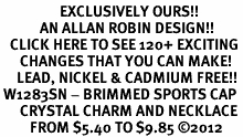 <bR>                  EXCLUSIVELY OURS!!<Br>            AN ALLAN ROBIN DESIGN!!<BR>   CLICK HERE TO SEE 120+ EXCITING<BR>      CHANGES THAT YOU CAN MAKE!<BR>     LEAD, NICKEL & CADMIUM FREE!!<BR> W1283SN - BRIMMED SPORTS CAP <BR>      CRYSTAL CHARM AND NECKLACE <BR>         FROM $5.40 TO $9.85 ©2012