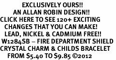 <bR>               EXCLUSIVELY OURS!!<Br>         AN ALLAN ROBIN DESIGN!! <BR>CLICK HERE TO SEE 120+ EXCITING <BR>   CHANGES THAT YOU CAN MAKE!<BR>   LEAD, NICKEL & CADMIUM FREE!! <BR> W1284SB - FIRE DEPARTMENT SHIELD <BR>CRYSTAL CHARM & CHILDS BRACELET <BR>     FROM $5.40 TO $9.85 �12