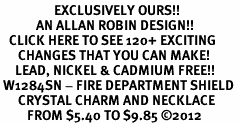 <bR>                  EXCLUSIVELY OURS!!<Br>            AN ALLAN ROBIN DESIGN!!<BR>   CLICK HERE TO SEE 120+ EXCITING<BR>      CHANGES THAT YOU CAN MAKE!<BR>     LEAD, NICKEL & CADMIUM FREE!!<BR> W1284SN - FIRE DEPARTMENT SHIELD <BR>      CRYSTAL CHARM AND NECKLACE <BR>         FROM $5.40 TO $9.85 ©2012